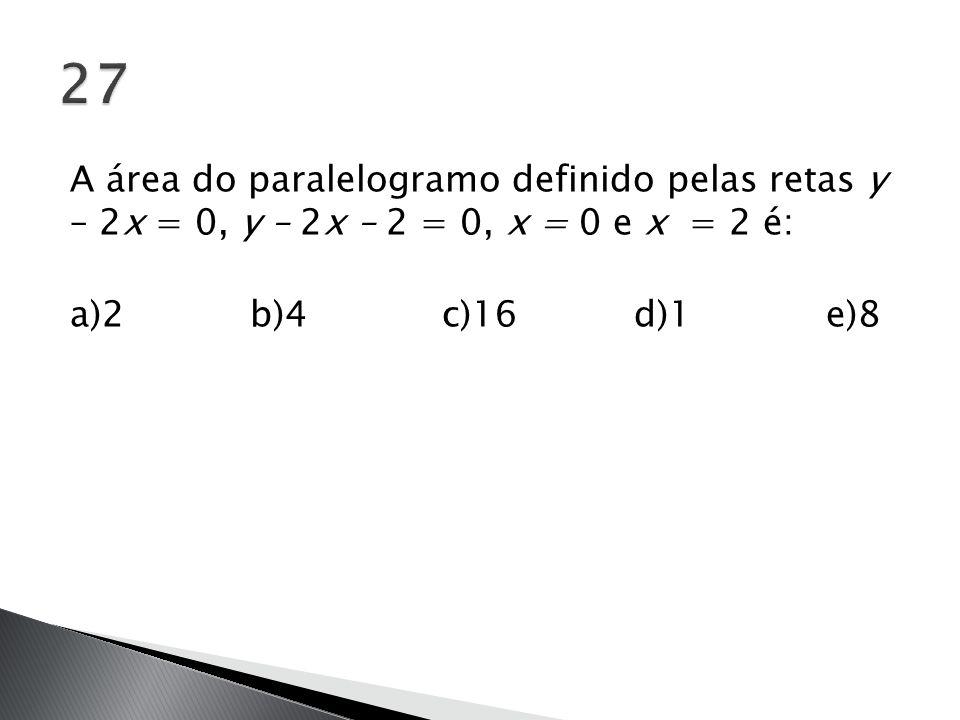 27 A área do paralelogramo definido pelas retas y – 2x = 0, y – 2x – 2 = 0, x = 0 e x = 2 é: a)2 b)4 c)16 d)1 e)8