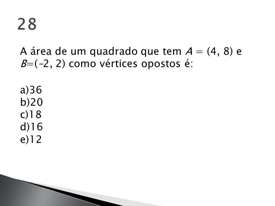 28 A área de um quadrado que tem A = (4, 8) e B=(–2, 2) como vértices opostos é: a)36 b)20 c)18 d)16 e)12