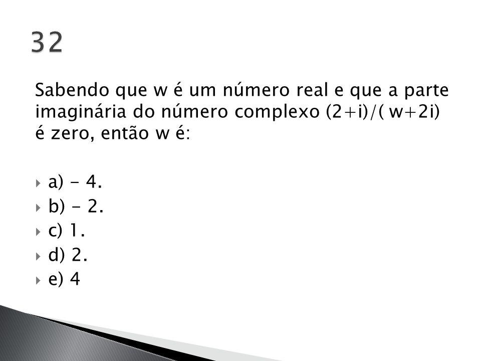32 Sabendo que w é um número real e que a parte imaginária do número complexo (2+i)/( w+2i) é zero, então w é: