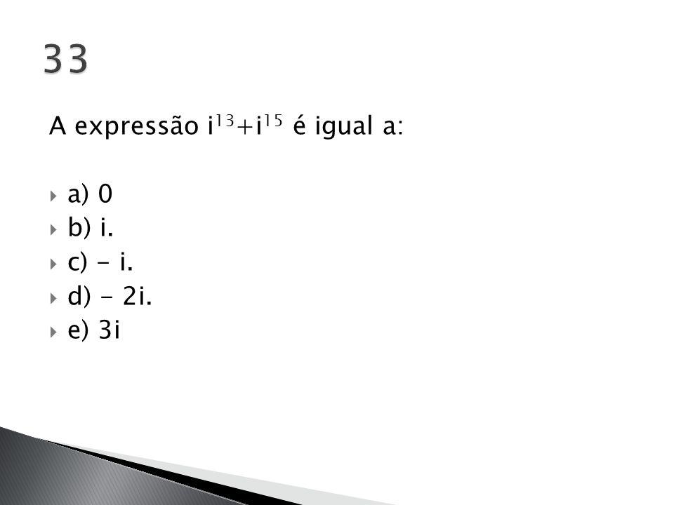33 A expressão i13+i15 é igual a: a) 0 b) i. c) - i. d) - 2i. e) 3i