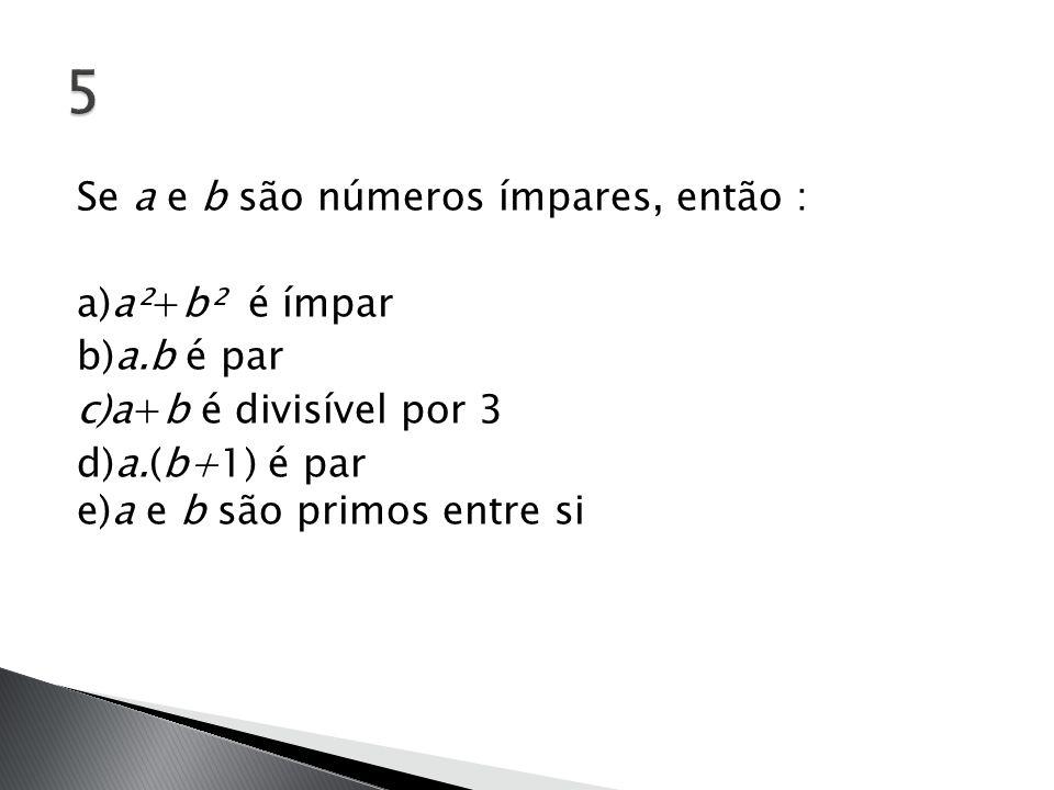 5 Se a e b são números ímpares, então : a)a²+b² é ímpar b)a.b é par c)a+b é divisível por 3 d)a.(b+1) é par e)a e b são primos entre si