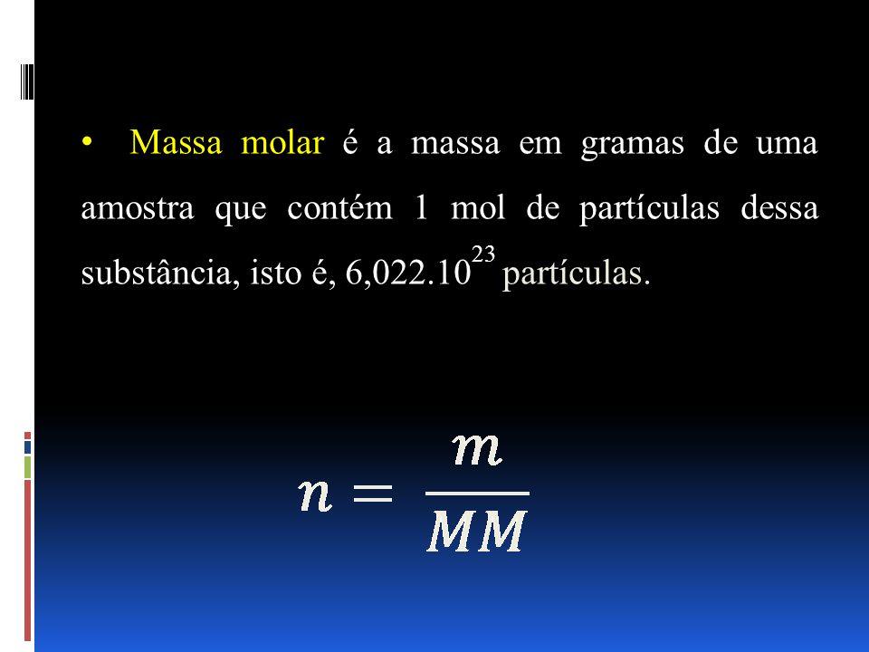 Massa molar é a massa em gramas de uma amostra que contém 1 mol de partículas dessa substância, isto é, 6,022.1023 partículas.