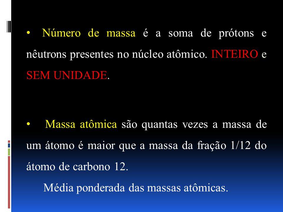 Número de massa é a soma de prótons e nêutrons presentes no núcleo atômico. INTEIRO e SEM UNIDADE.