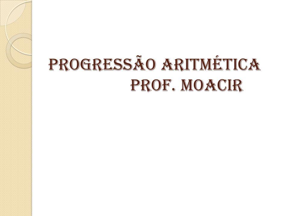 PROGRESSÃO ARITMÉTICA PROF. MOACIR