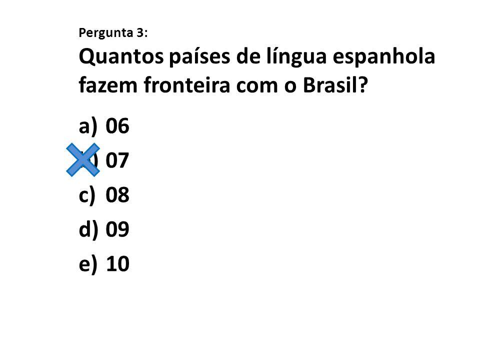 Pergunta 3: Quantos países de língua espanhola fazem fronteira com o Brasil
