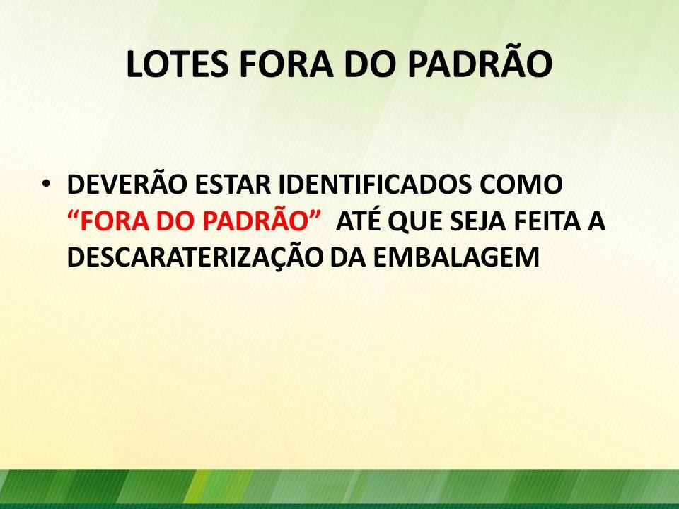 LOTES FORA DO PADRÃO DEVERÃO ESTAR IDENTIFICADOS COMO FORA DO PADRÃO ATÉ QUE SEJA FEITA A DESCARATERIZAÇÃO DA EMBALAGEM.