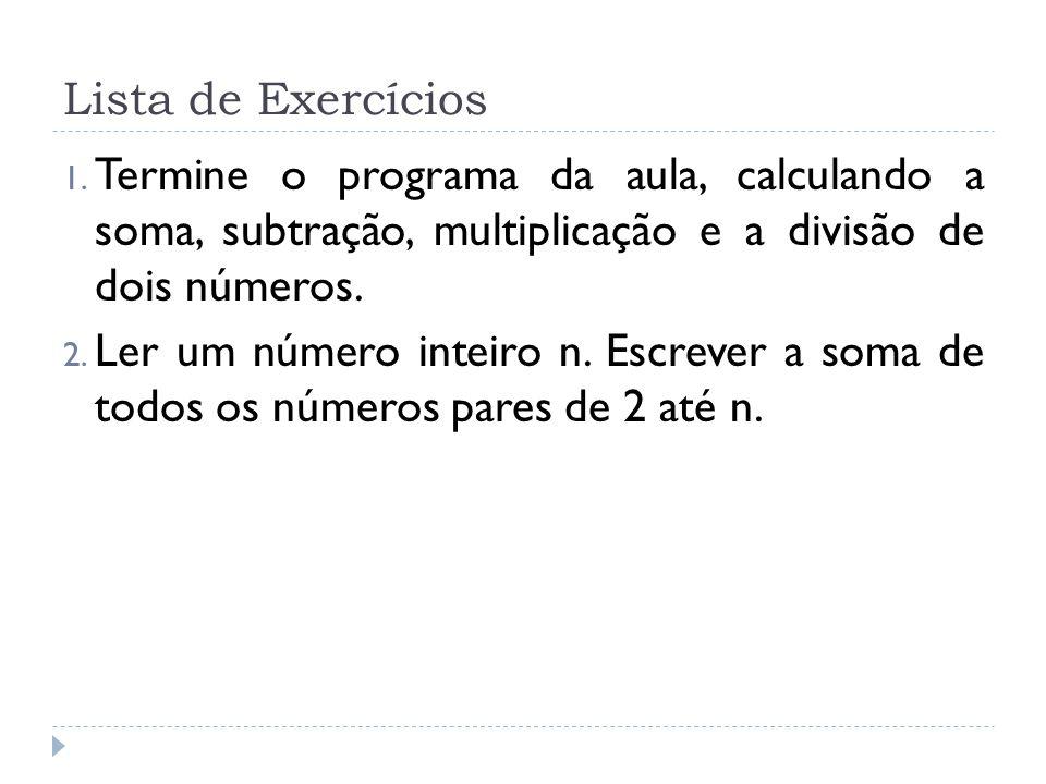 Lista de Exercícios Termine o programa da aula, calculando a soma, subtração, multiplicação e a divisão de dois números.