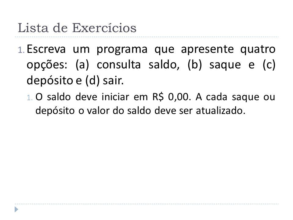 Lista de Exercícios Escreva um programa que apresente quatro opções: (a) consulta saldo, (b) saque e (c) depósito e (d) sair.