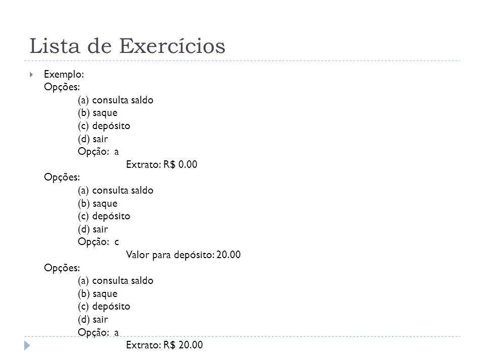 Lista de Exercícios Exemplo: Opções: (a) consulta saldo (b) saque