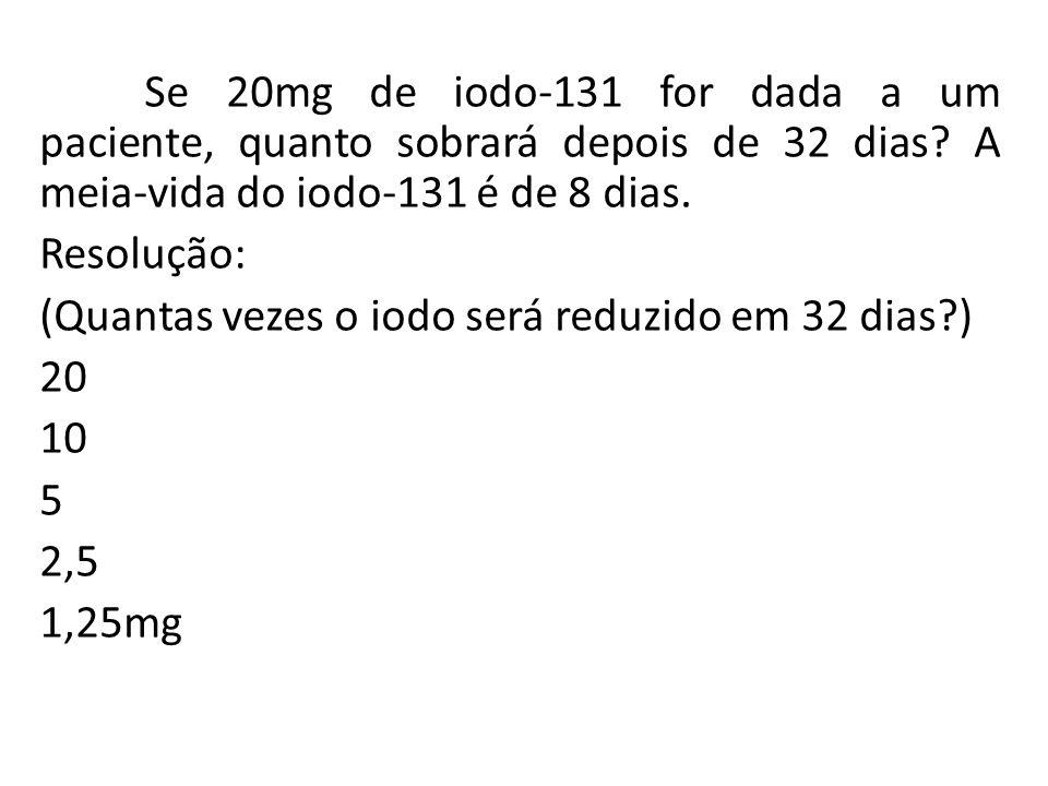 Se 20mg de iodo-131 for dada a um paciente, quanto sobrará depois de 32 dias.