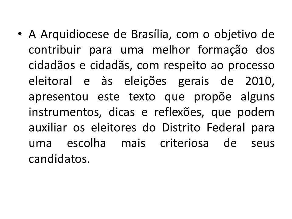 A Arquidiocese de Brasília, com o objetivo de contribuir para uma melhor formação dos cidadãos e cidadãs, com respeito ao processo eleitoral e às eleições gerais de 2010, apresentou este texto que propõe alguns instrumentos, dicas e reflexões, que podem auxiliar os eleitores do Distrito Federal para uma escolha mais criteriosa de seus candidatos.