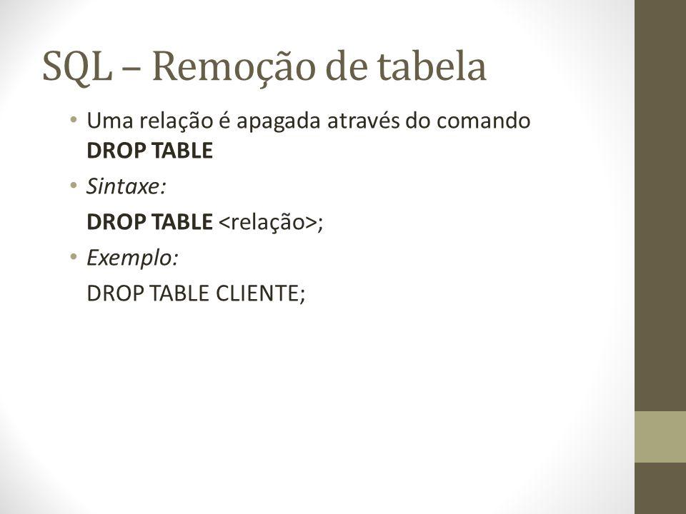 SQL – Remoção de tabela Uma relação é apagada através do comando DROP TABLE. Sintaxe: DROP TABLE <relação>;