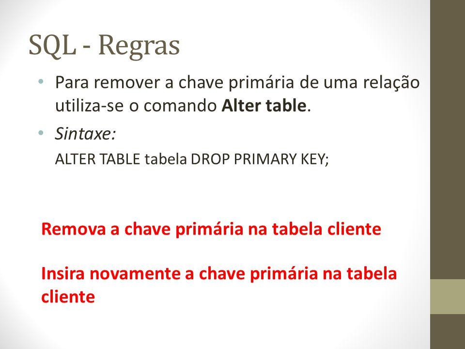 SQL - Regras Para remover a chave primária de uma relação utiliza-se o comando Alter table. Sintaxe: