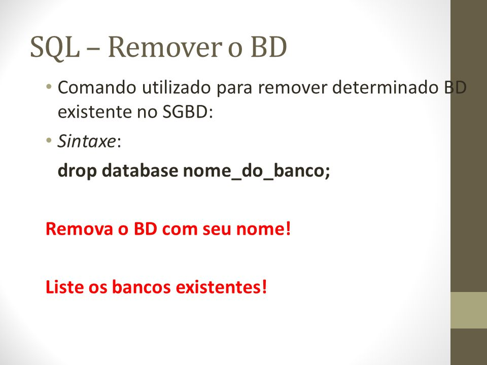 SQL – Remover o BD Comando utilizado para remover determinado BD existente no SGBD: Sintaxe: drop database nome_do_banco;