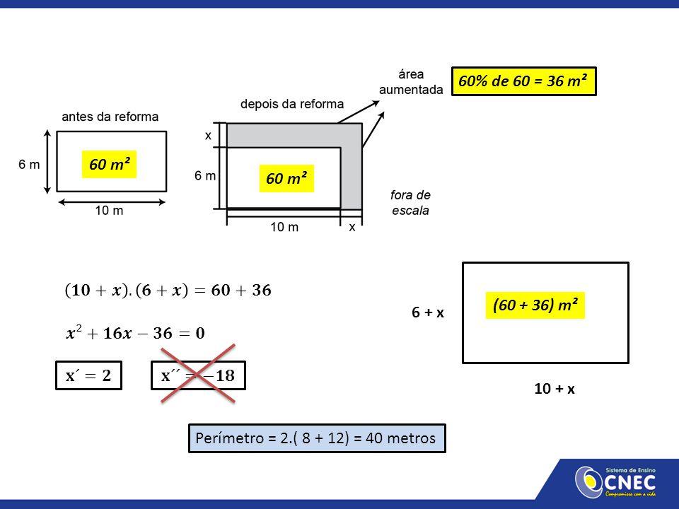 60% de 60 = 36 m² 60 m². 60 m². 10 + x. 6 + x. (60 + 36) m². 𝟏𝟎+𝒙 . 𝟔+𝒙 =𝟔𝟎+𝟑𝟔. 𝒙²+𝟏𝟔𝒙−𝟑𝟔=𝟎. 𝐱´=𝟐.