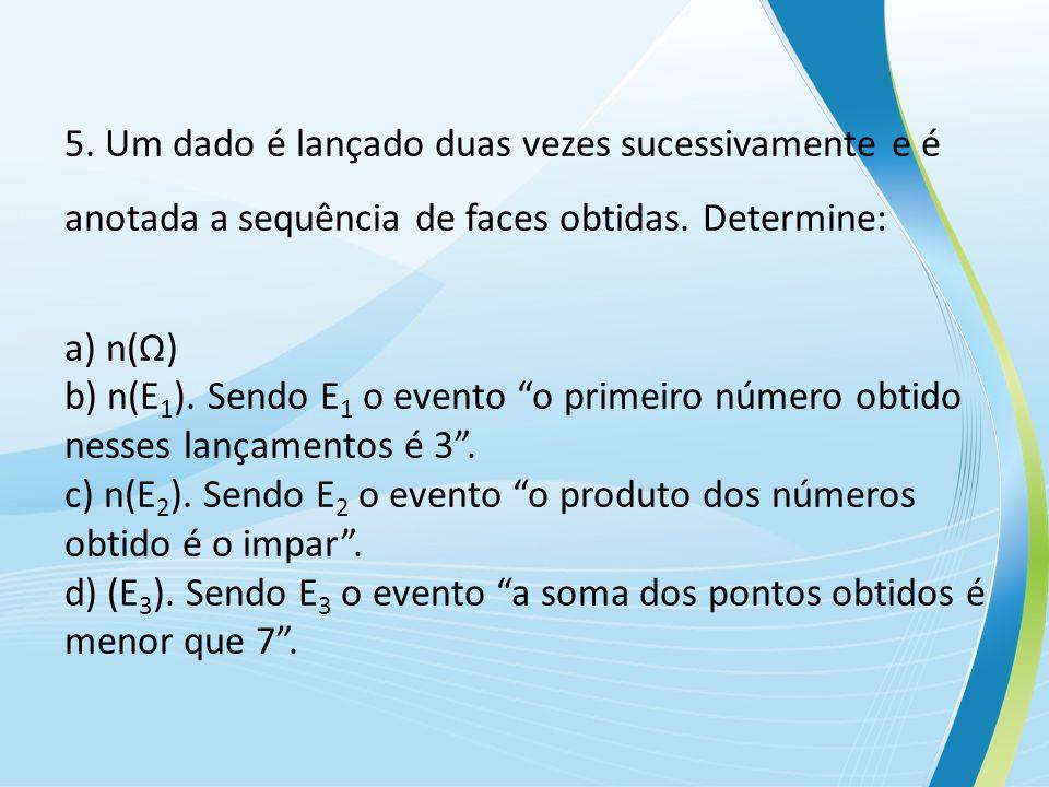 5. Um dado é lançado duas vezes sucessivamente e é anotada a sequência de faces obtidas. Determine:
