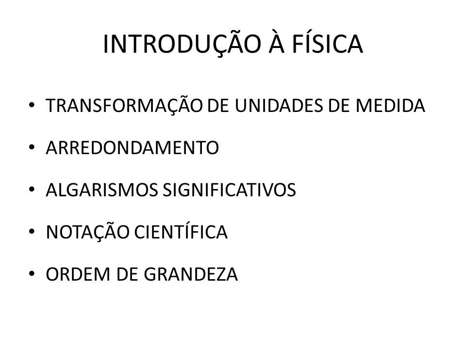 INTRODUÇÃO À FÍSICA TRANSFORMAÇÃO DE UNIDADES DE MEDIDA ARREDONDAMENTO