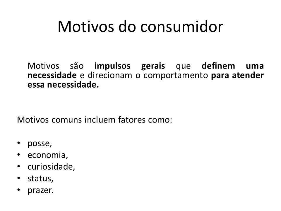 Motivos do consumidor Motivos são impulsos gerais que definem uma necessidade e direcionam o comportamento para atender essa necessidade.