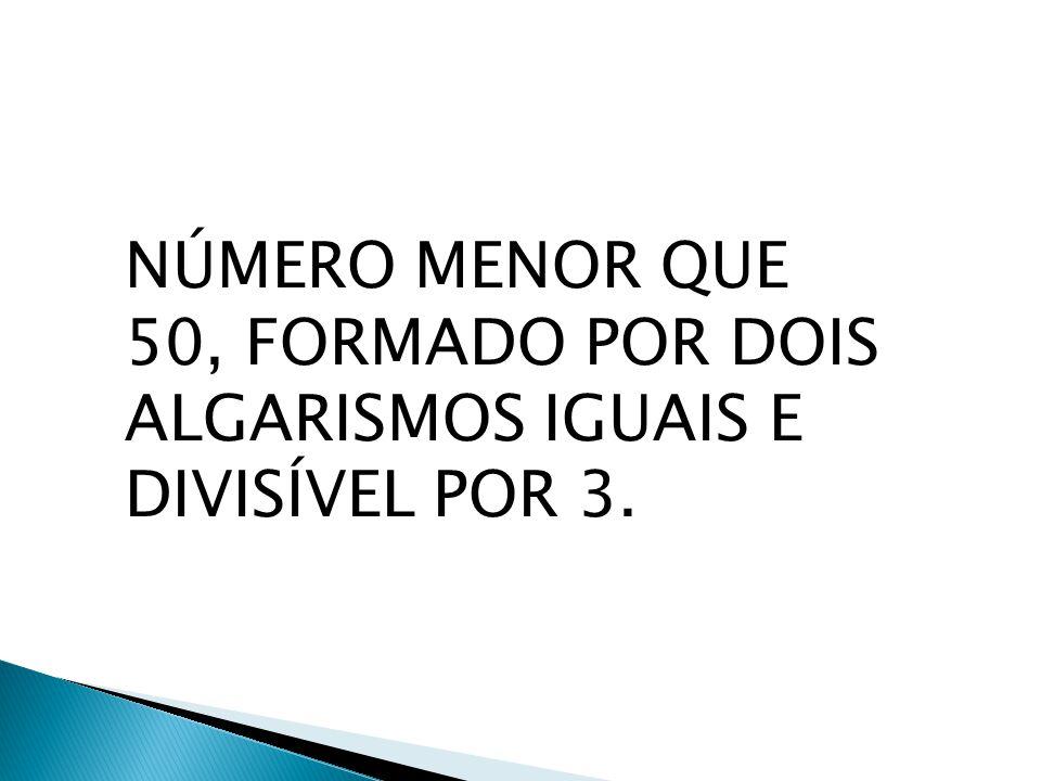 NÚMERO MENOR QUE 50, FORMADO POR DOIS ALGARISMOS IGUAIS E DIVISÍVEL POR 3.