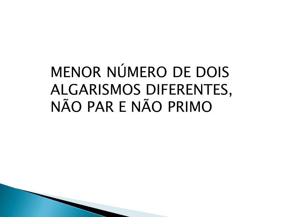 MENOR NÚMERO DE DOIS ALGARISMOS DIFERENTES, NÃO PAR E NÃO PRIMO