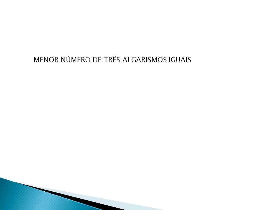 MENOR NÚMERO DE TRÊS ALGARISMOS IGUAIS