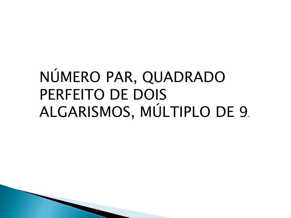 NÚMERO PAR, QUADRADO PERFEITO DE DOIS ALGARISMOS, MÚLTIPLO DE 9.