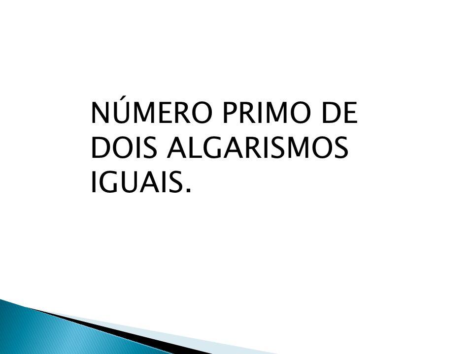 NÚMERO PRIMO DE DOIS ALGARISMOS IGUAIS.