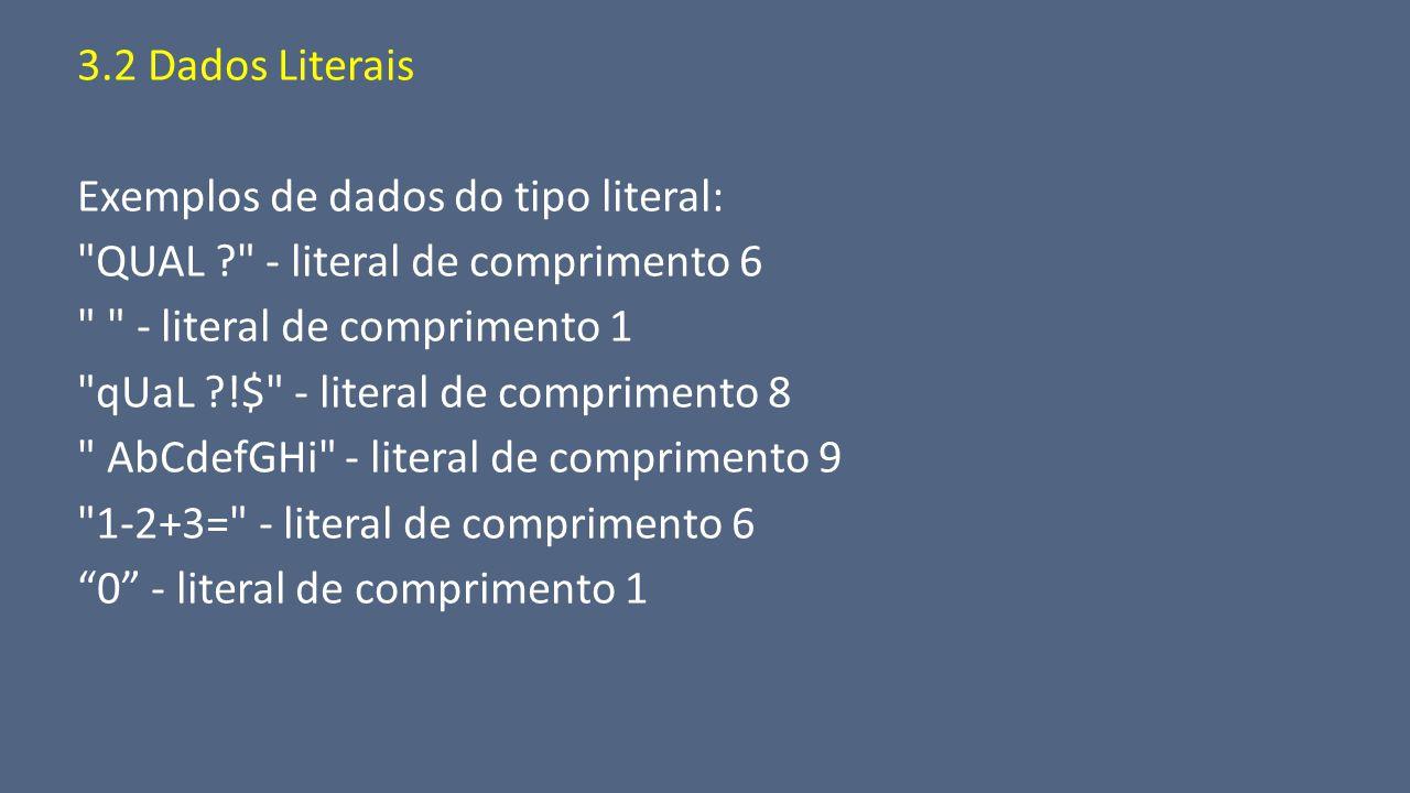 3.2 Dados Literais Exemplos de dados do tipo literal: QUAL - literal de comprimento 6. - literal de comprimento 1.