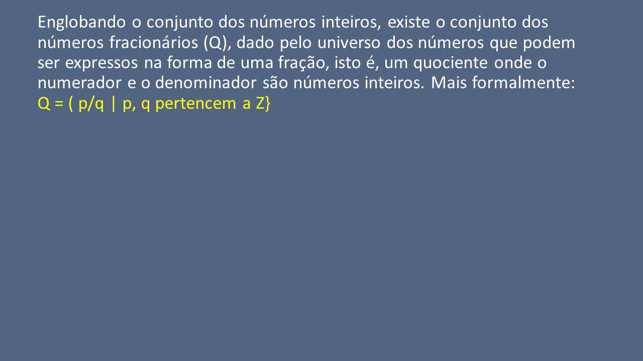 Englobando o conjunto dos números inteiros, existe o conjunto dos números fracionários (Q), dado pelo universo dos números que podem ser expressos na forma de uma fração, isto é, um quociente onde o numerador e o denominador são números inteiros.