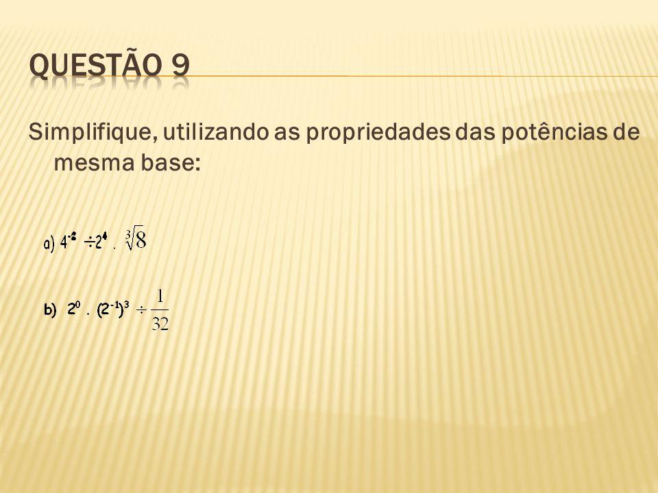 Questão 9 Simplifique, utilizando as propriedades das potências de mesma base: