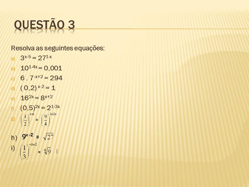 Questão 3 Resolva as seguintes equações: 3x-5 = 271-x 101-4x = 0,001