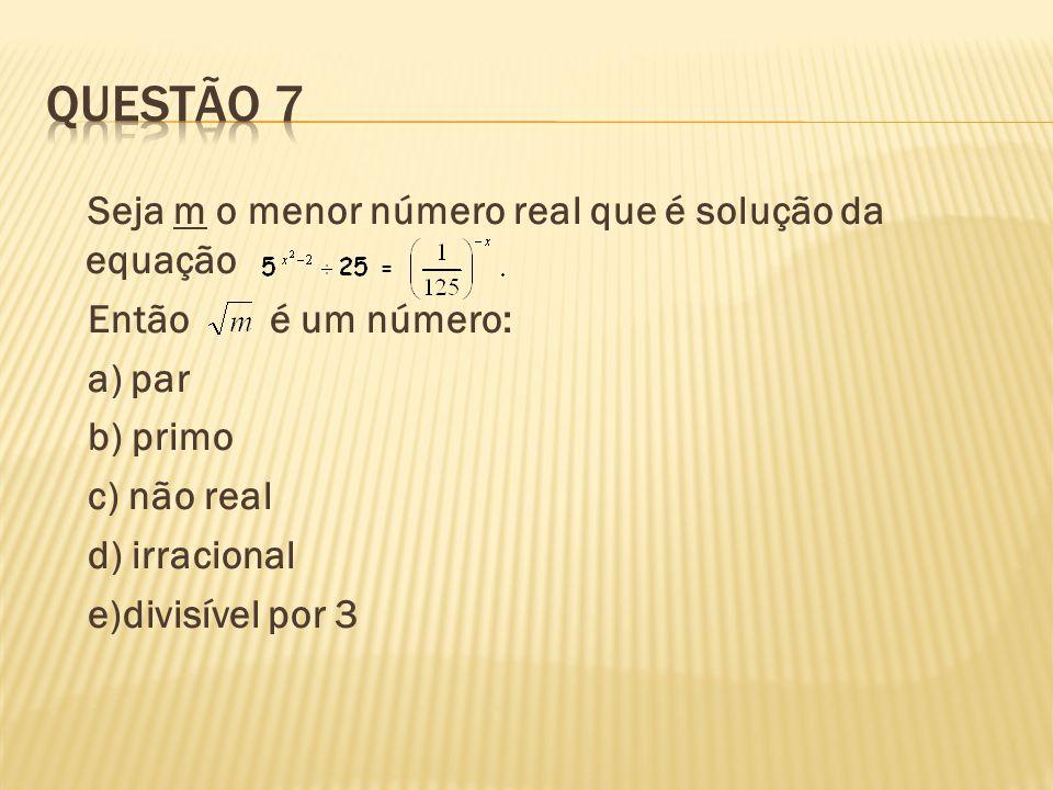 Questão 7 Seja m o menor número real que é solução da equação Então é um número: a) par b) primo c) não real d) irracional e)divisível por 3