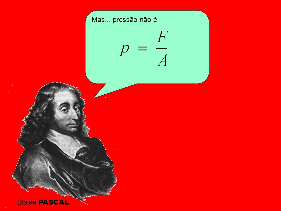 Mas... pressão não é Blaise PASCAL