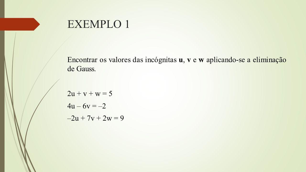 EXEMPLO 1 Encontrar os valores das incógnitas u, v e w aplicando-se a eliminação de Gauss.
