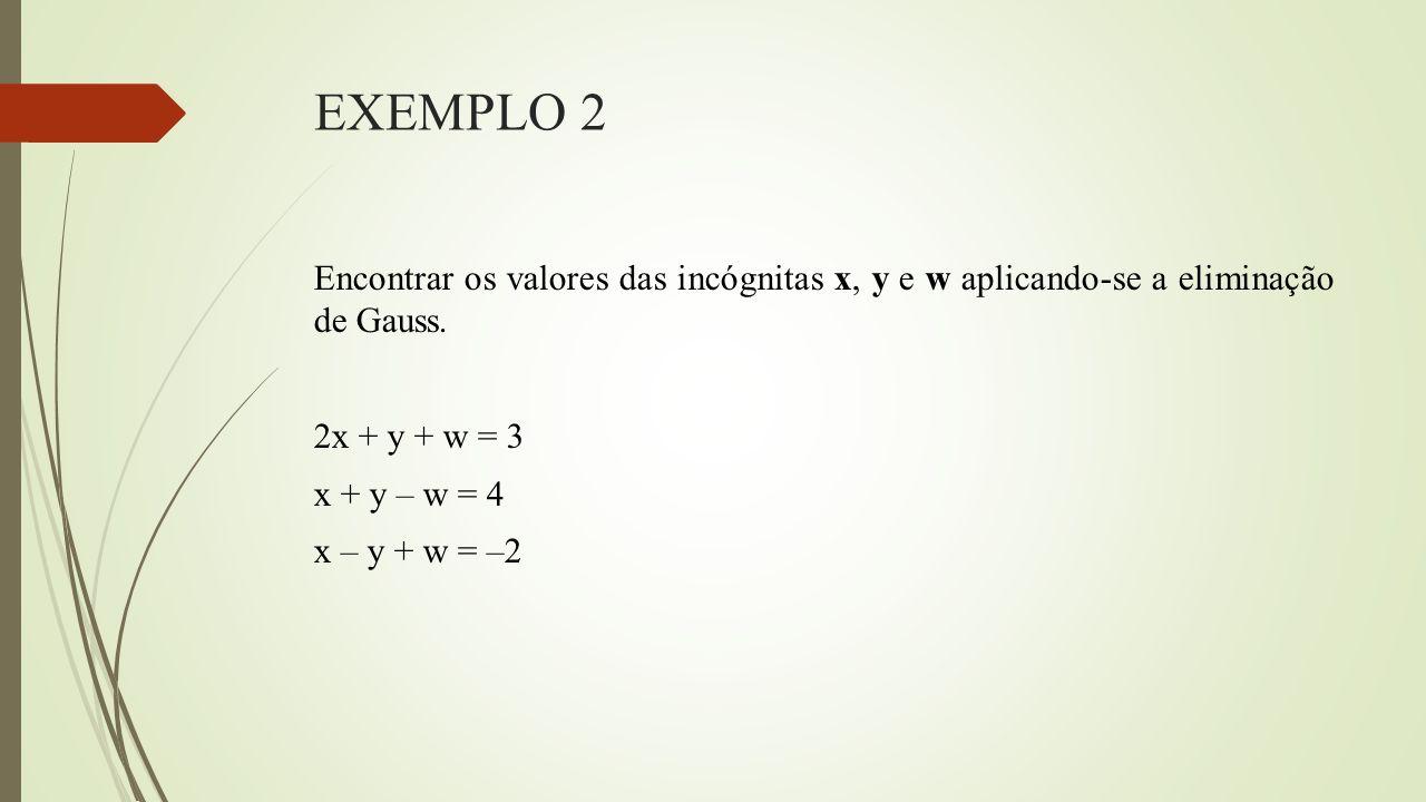 EXEMPLO 2 Encontrar os valores das incógnitas x, y e w aplicando-se a eliminação de Gauss.