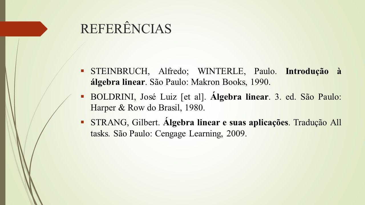 REFERÊNCIAS STEINBRUCH, Alfredo; WINTERLE, Paulo. Introdução à álgebra linear. São Paulo: Makron Books, 1990.