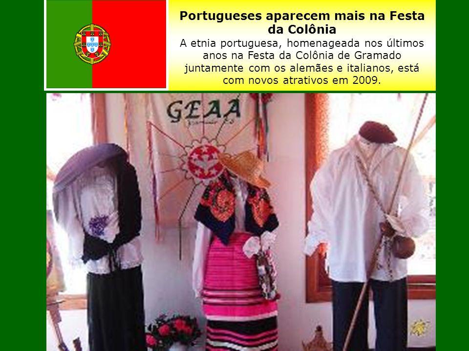 Portugueses aparecem mais na Festa da Colônia A etnia portuguesa, homenageada nos últimos anos na Festa da Colônia de Gramado juntamente com os alemães e italianos, está com novos atrativos em 2009.