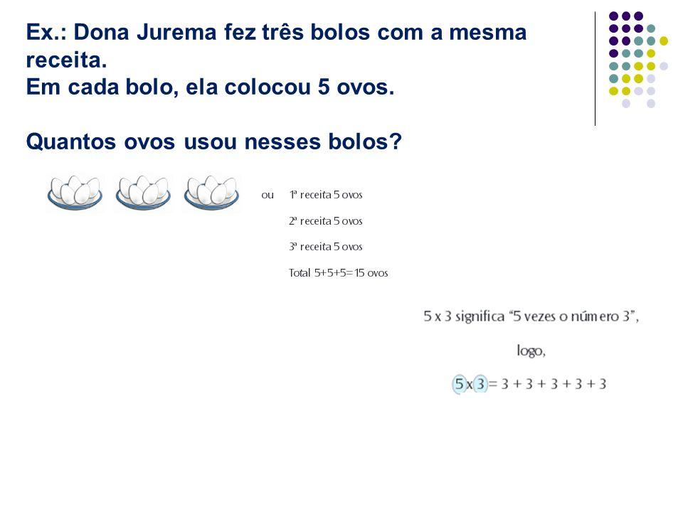 Ex.: Dona Jurema fez três bolos com a mesma