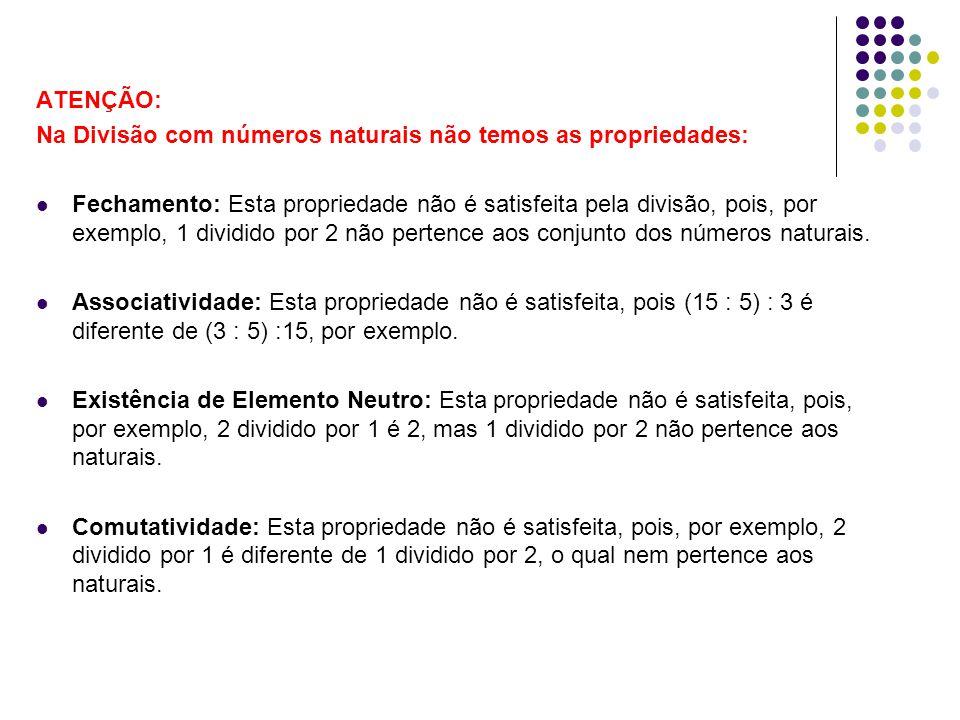 ATENÇÃO: Na Divisão com números naturais não temos as propriedades: