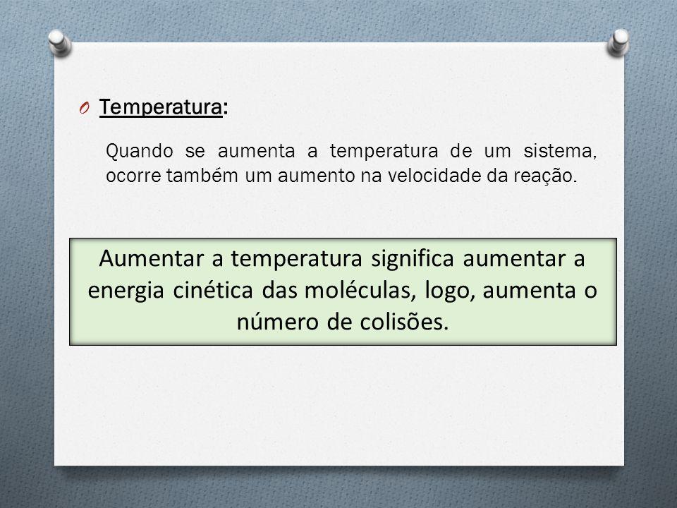 Temperatura: Quando se aumenta a temperatura de um sistema, ocorre também um aumento na velocidade da reação.