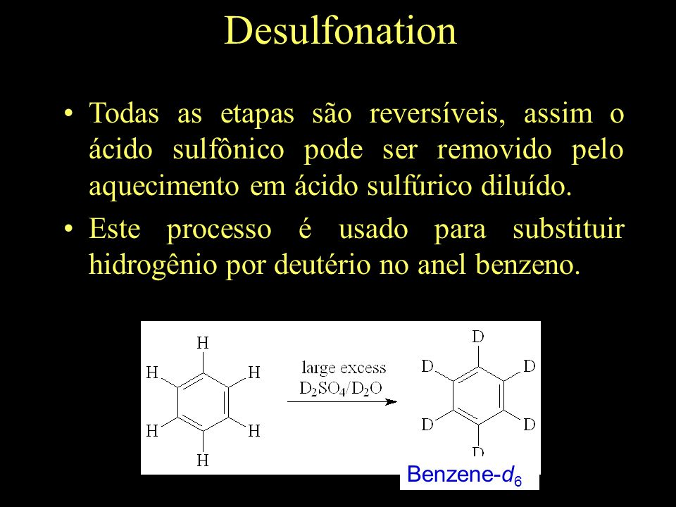 Desulfonation Todas as etapas são reversíveis, assim o ácido sulfônico pode ser removido pelo aquecimento em ácido sulfúrico diluído.