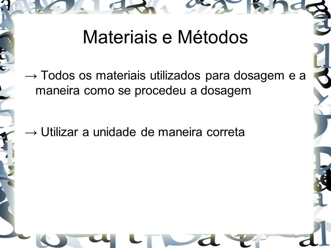Materiais e Métodos → Todos os materiais utilizados para dosagem e a maneira como se procedeu a dosagem.
