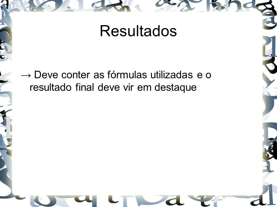 Resultados → Deve conter as fórmulas utilizadas e o resultado final deve vir em destaque