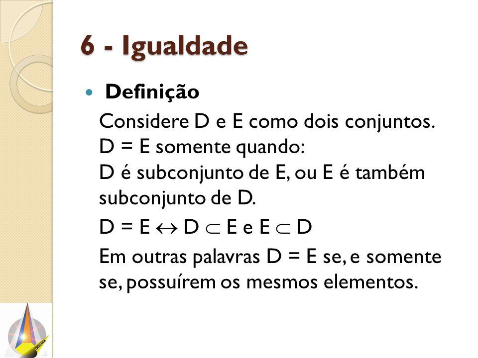6 - Igualdade Definição. Considere D e E como dois conjuntos. D = E somente quando: D é subconjunto de E, ou E é também subconjunto de D.
