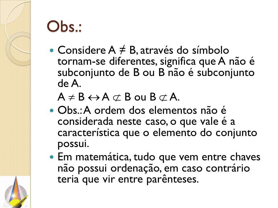 Obs.: Considere A ≠ B, através do símbolo tornam-se diferentes, significa que A não é subconjunto de B ou B não é subconjunto de A.