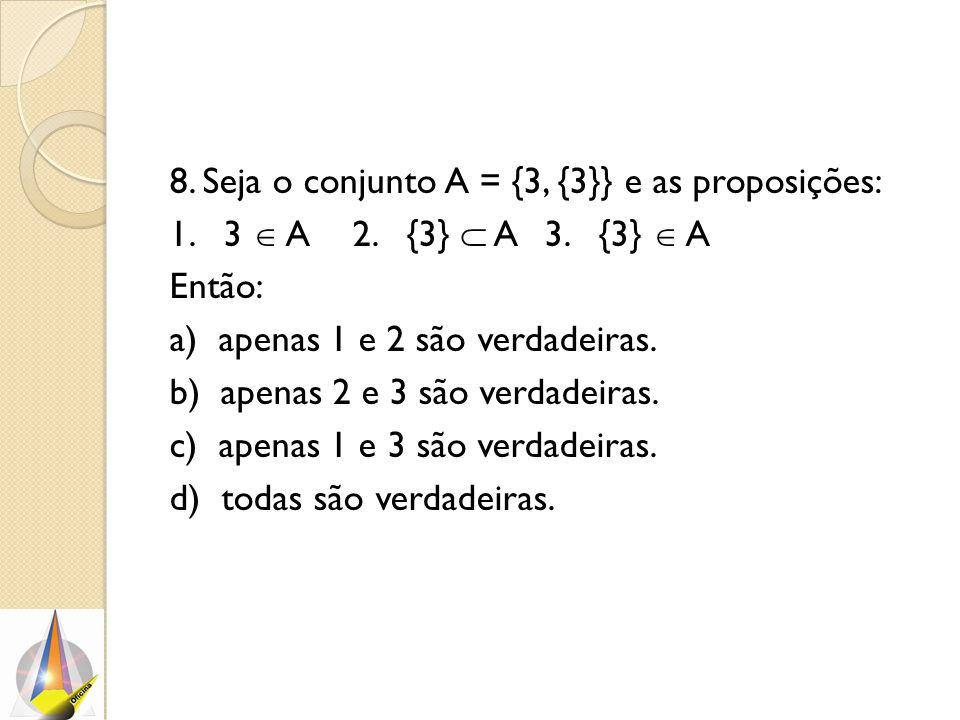 8. Seja o conjunto A = {3, {3}} e as proposições: