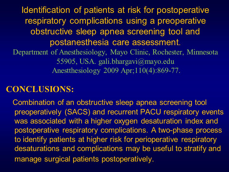 Identification of patients at risk for postoperative respiratory complications using a preoperative obstructive sleep apnea screening tool and postanesthesia care assessment. Department of Anesthesiology, Mayo Clinic, Rochester, Minnesota 55905, USA. gali.bhargavi@mayo.edu Anestthesiology 2009 Apr;110(4):869-77.