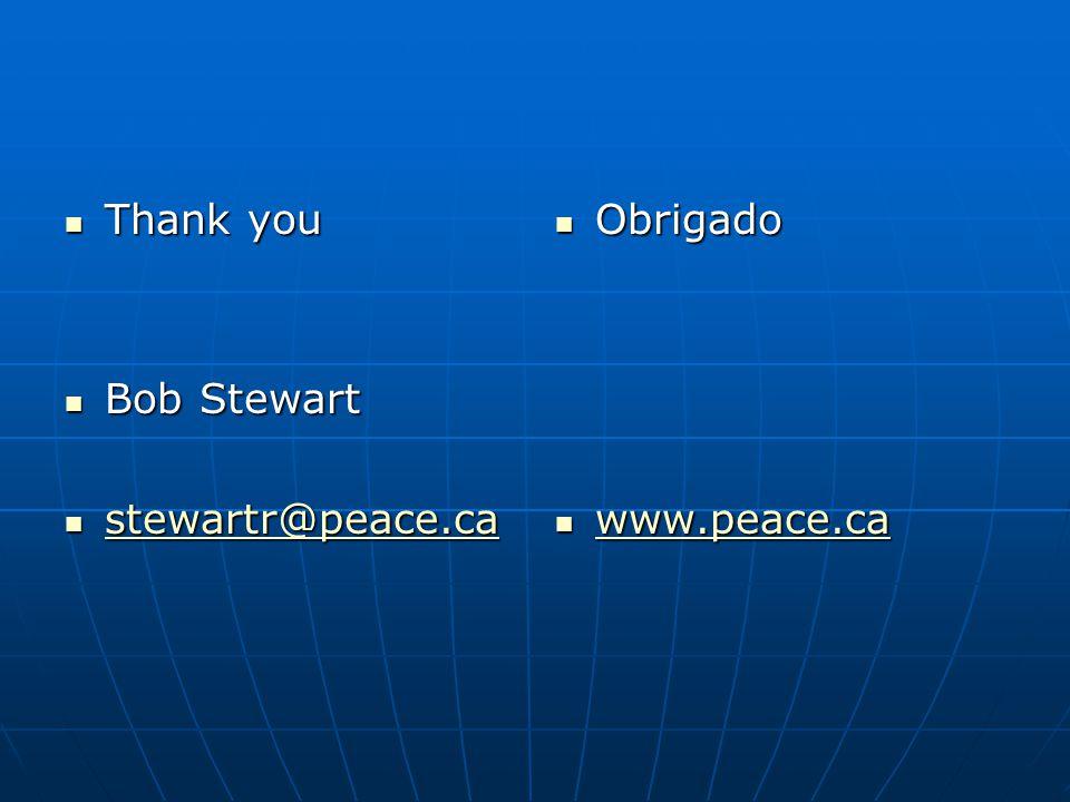 Thank you Bob Stewart stewartr@peace.ca Obrigado www.peace.ca