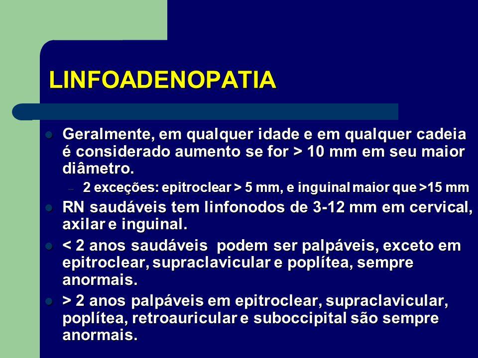 LINFOADENOPATIA Geralmente, em qualquer idade e em qualquer cadeia é considerado aumento se for > 10 mm em seu maior diâmetro.