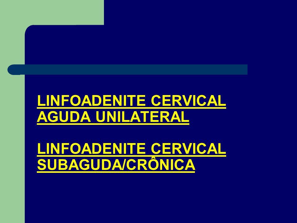 LINFOADENITE CERVICAL AGUDA UNILATERAL LINFOADENITE CERVICAL SUBAGUDA/CRÔNICA